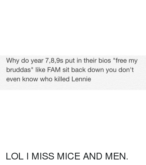 "Fam, Lenny, and Memes: Why do year 7,8,9s put in their bios ""free my  bruddas"" like FAM sit back down you don't  even know who killed Lennie LOL I MISS MICE AND MEN."