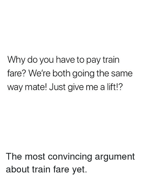 Memes, Train, and 🤖: Why do you have to pay train  fare? We're both going the same  way mate! Just give me a lift!? The most convincing argument about train fare yet.