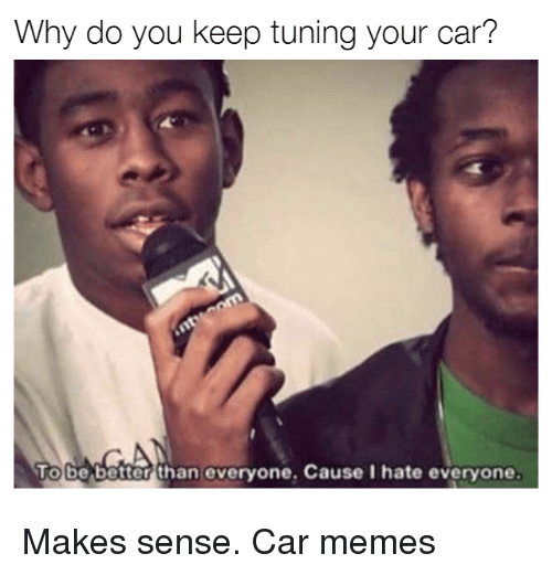 Cars, Memes, and Car: Why do you keep tuning your car?  ToGe better than everyone. Cause I hate everyone. Makes sense. Car memes
