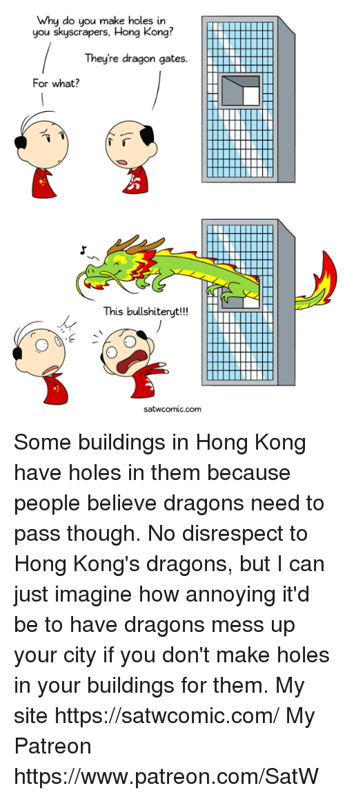 Dank, Holes, and Hong Kong: Why do you make holes in  you skyscrapers, Hong Kong?  Theyre dragon gates  For what?  This bullshiteryt!!  satwcomic.com Some buildings in Hong Kong have holes in them because people believe dragons need to pass though. No disrespect to Hong Kong's dragons, but I can just imagine how annoying it'd be to have dragons mess up your city if you don't make holes in your buildings for them. My site https://satwcomic.com/ My Patreon https://www.patreon.com/SatW