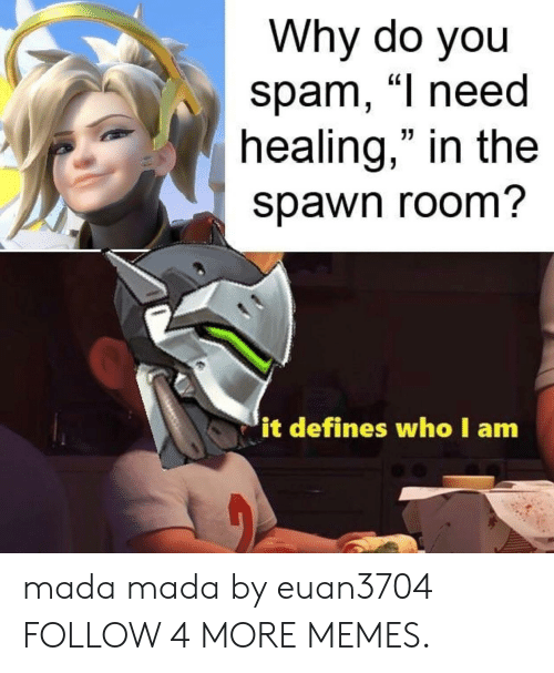 """Dank, Memes, and Reddit: Why do you  spam, """"I need  healing,"""" in the  spawn room?  it defines who I am mada mada by euan3704 FOLLOW 4 MORE MEMES."""