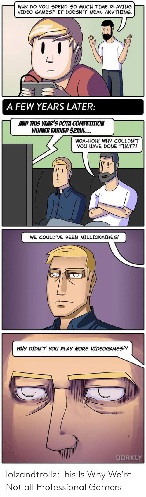 Tumblr, Video Games, and Blog: WHy DO You SPEND 50 MUCH TIME PLAYING  VIDEO GAMES? IT DOESN'T MEAN ANYTHING  賙'  A FEW YEARS LATER:  AND THIS YEAR'S DOTA COMPETITION  WINNER EARNED 2MIL  WOA-HOH! WHy COULDN'T  You HAVE DONE THAT?!  WE COULD'VE BEEN MILLIONAIRES!  WHy DIDN'T You PLAY MORE VIDEOGAMES?!  IL.  DORKLY lolzandtrollz:This Is Why We're Not all Professional Gamers
