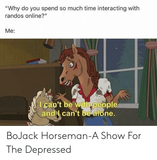"""Being Alone, Time, and Online: """"Why do you spend so much time interacting with  randos online?""""  Mе:  Ican't be with people  andl can't be alone. BoJack Horseman-A Show For The Depressed"""