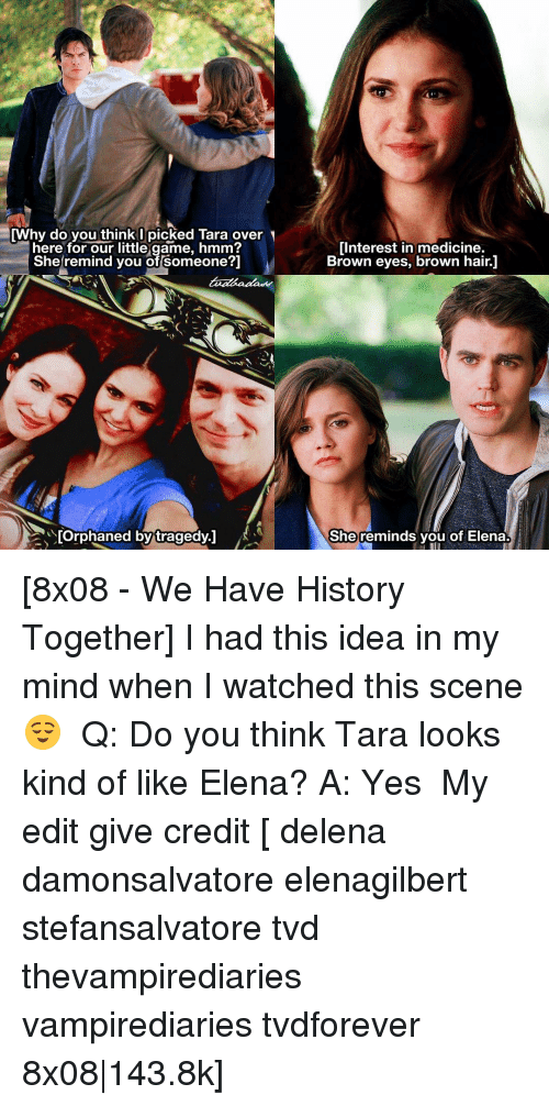 Memes, Medicine, and 🤖: [Why do you think I picked Tara over  here for our little game, hmm?  She remind you of Someone?]  [Orphaned by tragedy.  Interest in medicine.  Brown eyes, brown hair.1  She reminds you of Elena. [8x08 - We Have History Together] I had this idea in my mind when I watched this scene 😌 ⠀ Q: Do you think Tara looks kind of like Elena? A: Yes ⠀ My edit give credit [ delena damonsalvatore elenagilbert stefansalvatore tvd thevampirediaries vampirediaries tvdforever 8x08|143.8k]