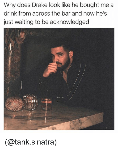 Drake, Dank Memes, and Waiting...: Why does Drake look like he bought me a  drink from across the bar and now he's  just waiting to be acknowledged (@tank.sinatra)