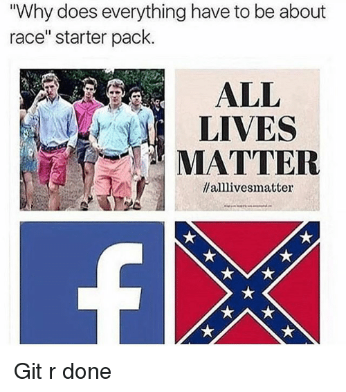 """All Lives Matter, Funny, and Starter Pack: """"Why does everything have to be about  race"""" starter pack  ALL  LIVES  MATTER  llalllivesmatter Git r done"""