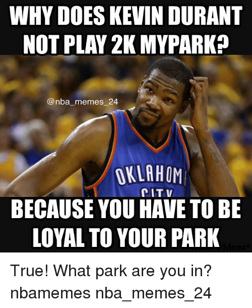 Doe, Kevin Durant, and Meme: WHY DOES KEVIN DURANT  NOT PLAY 2K MYPARK?  nba memes 24  OKLAHOM  CIT BECAUSE YOU HAVE TO BE  LOYAL TO YOUR PARK True! What park are you in? nbamemes nba_memes_24