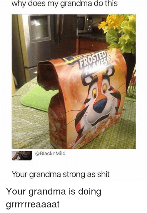 Grandma, Memes, and Shit: why does my grandma do this  @BlacknMild  Your grandma strong as shit Your grandma is doing grrrrrreaaaat