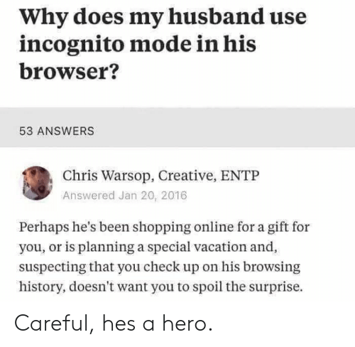 Shopping, History, and Incognito: Why does my husband use  incognito mode in his  browser?  53 ANSWERS  Chris Warsop, Creative, ENTP  Answered Jan 20, 2016  Perhaps he's been shopping online for a gift for  you, or is planning a special vacation and  suspecting that you check up on his browsing  history, doesn't want you to spoil the surprise. Careful, hes a hero.