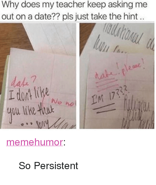 """Teacher, Tumblr, and Blog: Why does my teacher keep asking me  out on a date?? pls just take the hint  dake 7  (M  No  wo <p><a href=""""http://memehumor.net/post/173862614671/so-persistent"""" class=""""tumblr_blog"""">memehumor</a>:</p>  <blockquote><p>So Persistent</p></blockquote>"""