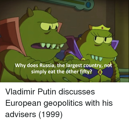 Vladimir Putin, Putin, and Russia: Why does Russia, the largest country, not  simply eat the other fifty? Vladimir Putin discusses European geopolitics with his advisers (1999)