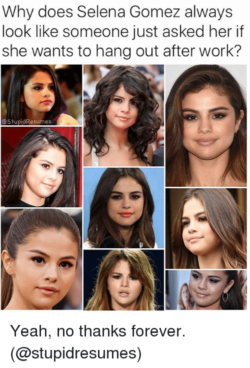 Memes, Selena Gomez, and Yeah: Why does Selena Gomez always  look like someone just asked her if  she wants to hang out after work?  CStupidResumes Yeah, no thanks forever. (@stupidresumes)