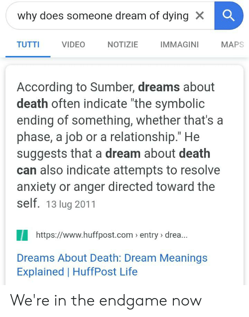 """A Dream, Life, and Anxiety: why does someone dream of dying X  TUTTI  VIDEO  NOTIZIE  IMMAGINI  MAPS  According to Sumber, dreams about  death often indicate """"the symbolic  ending of something, whether that's a  phase, a job or a relationship."""" He  suggests that a dream about death  can also indicate attempts to resolve  anxiety or anger directed toward the  self. 13 lug 2011  https://www.huffpost.com entry > drea...  Dreams About Death: Dream Meanings  Explained 