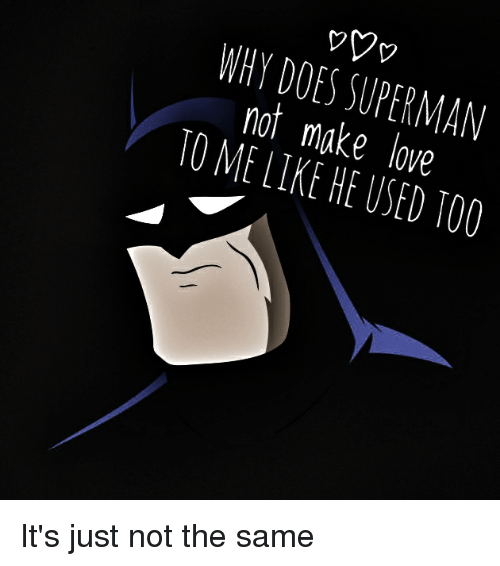 Funny, Love, and Superman: WHY DOES SUPERMAN  not make love  TO ME LIKE HE USED TOO It's just not the same