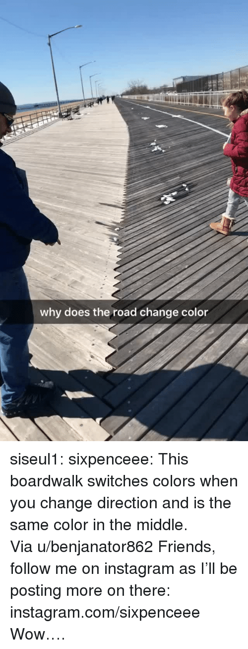 Friends, Instagram, and Reddit: why does the road change color siseul1: sixpenceee:  This boardwalk switches colors when you change direction and is the same color in the middle. Via u/benjanator862 Friends, follow me on instagram as I'll be posting more on there: instagram.com/sixpenceee   Wow….