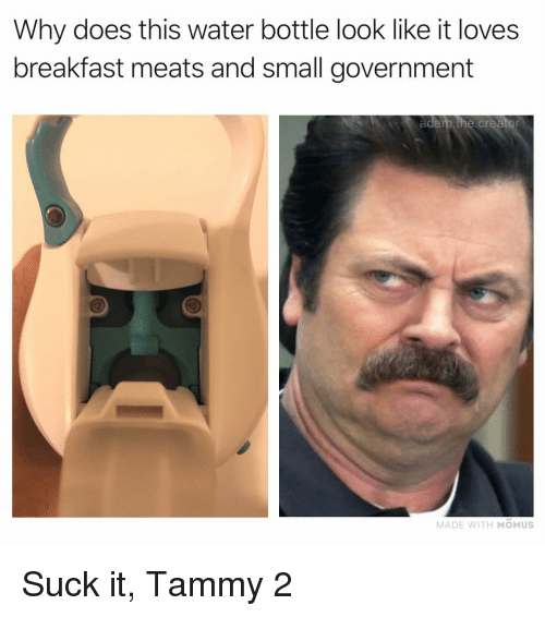 Memes, Breakfast, and Tammy: Why does this water bottle look like it loves  breakfast meats and small government  adam.the.creator  MADE WITH MOMUS Suck it, Tammy 2