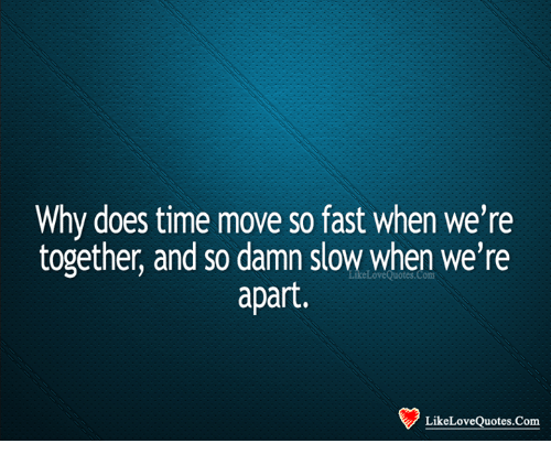 why does timove so fast when we re together and so damn slow