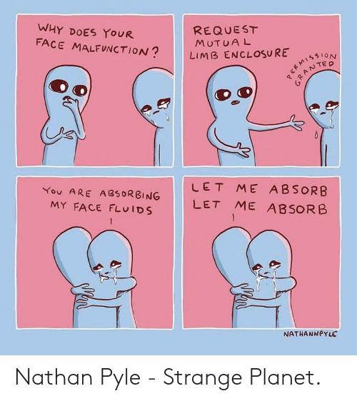 Planet, Why, and Face: WHY DOES YOUR  FACE MALFUNCTION?  REQUEST  MUT U A L  RE100  LIMB ENCLOSURE  臼  LET ME ABSORB  You ARE A250RBINGLET ME ABSORB  MY FACE FLUIDS  NATHANNPYLE Nathan Pyle - Strange Planet.