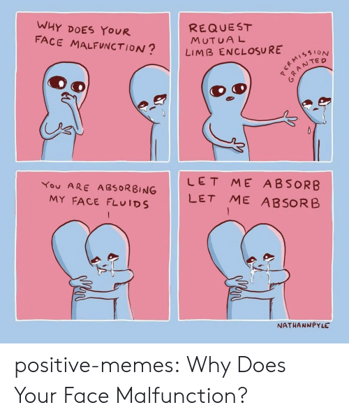 Memes, Target, and Tumblr: WHY DOES YOUR  FACE MALFUNCTION?  REQUEST  MUTUAL  LIMB ENCLOSURE  61ON  ANTED  臼  LET ME ABSORB  You ARE A8RBING LET ME ABSORB  MY FACE FLUIDS  NATHANNPYLE positive-memes: Why Does Your Face Malfunction?