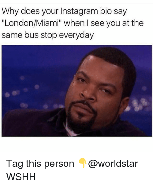 """Instagram, Memes, and Worldstar: Why does your Instagram bio say  """"London/Miami"""" when I see you at the  same bus stop everyday Tag this person 👇@worldstar WSHH"""