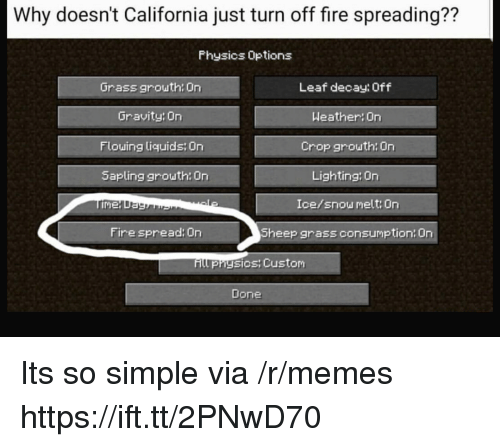 Fire, Memes, and California: Why doesn't California just turn off fire spreading??  Physics Options  Grass grouth: On  Gravity On  Flouing liquids On  Sapling grouth: On  Leaf decay: Off  Weather On  Crop grouth: On  Lighting: On  Ice/snow melt: On  Sheep grass consumption: On  Fire spread: On  Hll prhysicsy Custom  Done Its so simple via /r/memes https://ift.tt/2PNwD70