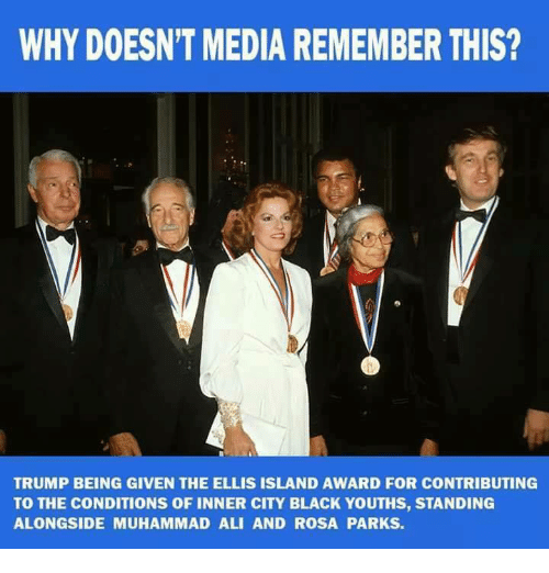 Ali, Muhammad Ali, and Rosa Parks: WHY DOESN'T MEDIA REMEMBER THIS?  TRUMP BEING GIVEN THE ELLIS ISLAND AWARD FOR CONTRIBUTING  TO THE CONDITIONS OF INNER CITY BLACK YOUTHS, STANDING  ALONGSIDE MUHAMMAD ALI AND ROSA PARKS.