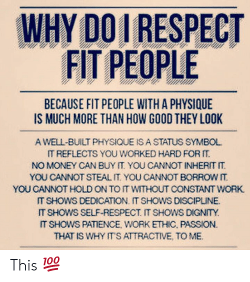 Money, Respect, and Work: WHY DOI RESPECT  FIT PEOPLE  BECAUSE FIT PEOPLE WITH A PHYSIQUE  A WELL-BUILT PHYSIQUE IS A STATUS SYMBOL  IT REFLECTS YOU WORKED HARD FOR  NO MONEY CAN BUY IT YOU CANNOT INHERIT IT  YOU CANNOT STEAL IT YOU CANNOT BORROW IT  YOU CANNOT HOLD ON TO IT WITHOUT CONSTANT WORK  IT SHOWS DEDICATION. IT SHOWS DISCIPLINE  IT SHOWS SELF-RESPECT. IT SHOWS DIGNTY  IT SHOWS PATIENCE, WORK ETHIC, PASSION.  THAT IS WHY ITS ATTRACTIVE, TO MB This 💯
