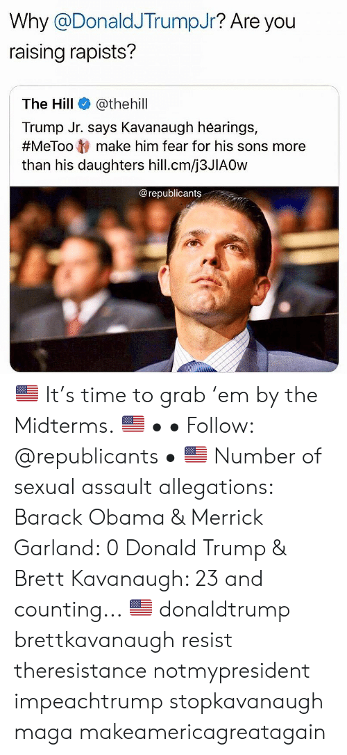 Donald Trump, Memes, and Obama: Why @DonaldJTrumpJr? Are you  raising rapists?  The Hill @thehill  Trump Jr. says Kavanaugh hearings,  #MeToo ty make him fear for his sons more  than his daughters hill.cm/j3JIAOw  @republicants 🇺🇸 It's time to grab 'em by the Midterms. 🇺🇸 • • Follow: @republicants • 🇺🇸 Number of sexual assault allegations: Barack Obama & Merrick Garland: 0 Donald Trump & Brett Kavanaugh: 23 and counting... 🇺🇸 donaldtrump brettkavanaugh resist theresistance notmypresident impeachtrump stopkavanaugh maga makeamericagreatagain