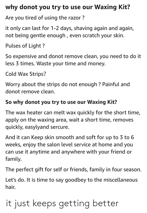 Family, Friends, and Money: why donot you try to use our Waxing Kit?  Are you tired of using the razor ?  it only can last for 1-2 days, shaving again and again,  not being gentle enough , even scratch your skin.  Pulses of Light ?  So expensive and donot remove clean, you need to do it  less 3 times. Waste your time and money.  Cold Wax Strips?  Worry about the strips do not enough ? Painful and  donot remove clean.  So why donot you try to use our Waxing Kit?  The wax heater can melt wax quickly for the short time,  apply on the waxing area, wait a short time, removes  quickly, easylyand sercure.  And it can Keep skin smooth and soft for up to 3 to 6  weeks, enjoy the salon level service at home and you  can use it anytime and anywhere with your friend or  family.  The perfect gift for self or friends, family in four season.  Let's do. It is time to say goodbey to the miscellaneous  hair. it just keeps getting better