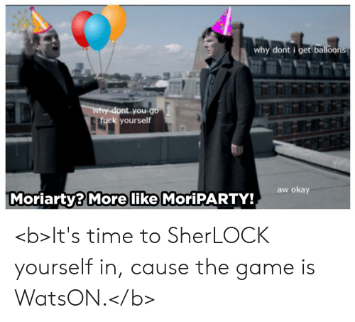 The Game, Fuck, and Game: why dont i get balloons  y-dont you go  fuck yourself  aw okay  Moriarty? More like MoriPARTY! <b>It's time to SherLOCK yourself in, cause the game is WatsON.</b>