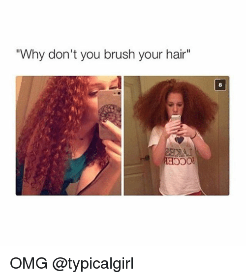 why dont you brush your hair omg typicalgirl 239379 why don't you brush your hair omg omg meme on me me
