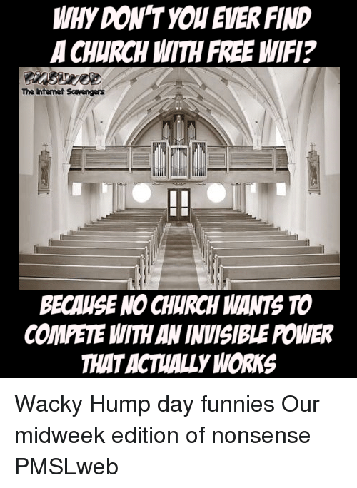 Church, Hump Day, and Internet: WHY DON'T YOU EVER FIND  A CHURCH WITH FREE WIFI?  The Internet Scavengers  BECAUSE NO CHURCH WANTS TO  COMETE WITH AN INVISIBLE POWER  THATACTALLY WORKS <p>Wacky Hump day funnies  Our midweek edition of nonsense  PMSLweb </p>