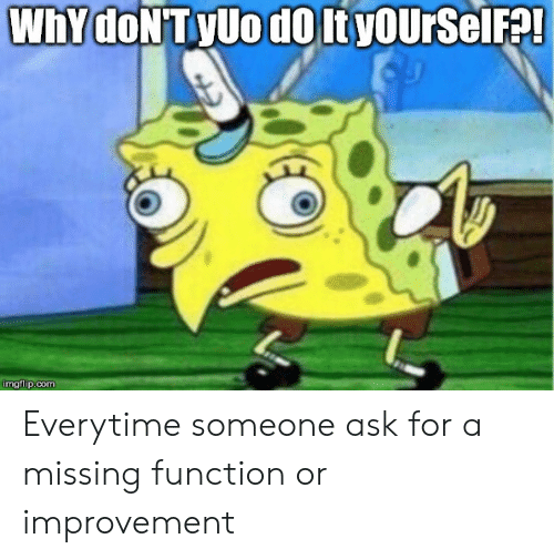 Linux, Ask, and Com: WhY DONTYUO dO it yOUrSelF!  imgflip.com Everytime someone ask for a missing function or improvement