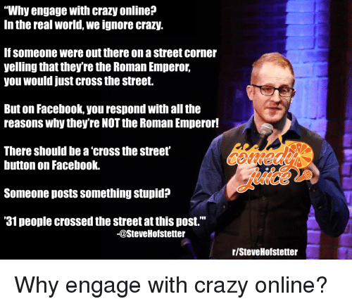 "Crazy, Facebook, and Cross: ""Why engage with crazy online?  In the real world, we ignore crazy.  If someone were out there on a street corner  yelling that they're the Roman Emperor,  you would just cross the street.  But on Facebook, you respond with all the  reasons why they're NOT the Roman Emperor!  There should be a'cross the street'  button on Facebook.  uice  Someone posts something stupid?  '31 people crossed the street at this post.""  -@SteveHofstetter  r/SteveHofstetter"