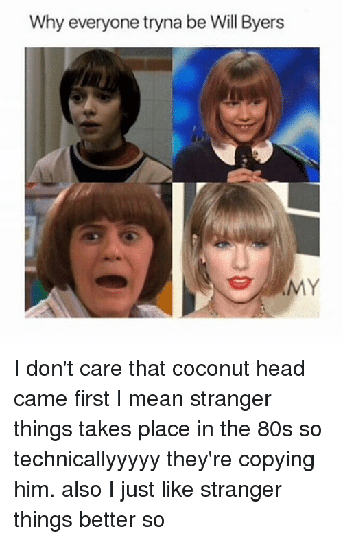 Memes, 🤖, and Coconut: Why everyone tryna be Will Byers I don't care that coconut head came first I mean stranger things takes place in the 80s so technicallyyyyy they're copying him. also I just like stranger things better so