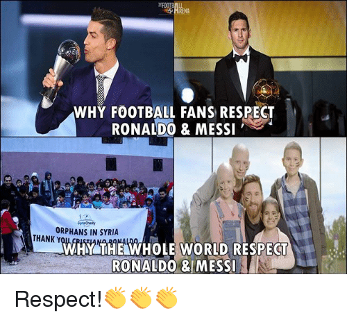 Football, Memes, and Respect: WHY FOOTBALL FANS RESPEGT  RONALD0 & MESSI  ORPHANS IN SYRIA  THANK Y  WHY THE WHOLE WORLD RESPECT  RONALDO & MESI Respect!👏👏👏