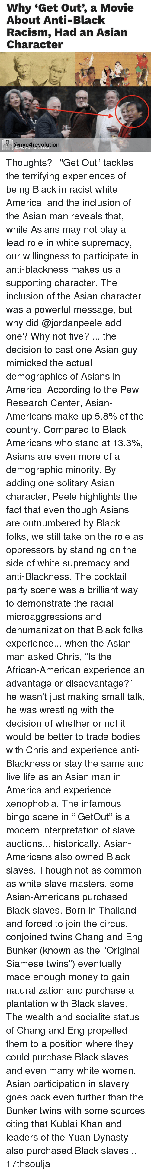"Asian, Memes, and Thailand: Why ""Get out, a Movie  About Anti-Black  Racism, Had an Asian  Character  @nycArevolution Thoughts? l ""Get Out"" tackles the terrifying experiences of being Black in racist white America, and the inclusion of the Asian man reveals that, while Asians may not play a lead role in white supremacy, our willingness to participate in anti-blackness makes us a supporting character. The inclusion of the Asian character was a powerful message, but why did @jordanpeele add one? Why not five? ... the decision to cast one Asian guy mimicked the actual demographics of Asians in America. According to the Pew Research Center, Asian-Americans make up 5.8% of the country. Compared to Black Americans who stand at 13.3%, Asians are even more of a demographic minority. By adding one solitary Asian character, Peele highlights the fact that even though Asians are outnumbered by Black folks, we still take on the role as oppressors by standing on the side of white supremacy and anti-Blackness. The cocktail party scene was a brilliant way to demonstrate the racial microaggressions and dehumanization that Black folks experience... when the Asian man asked Chris, ""Is the African-American experience an advantage or disadvantage?"" he wasn't just making small talk, he was wrestling with the decision of whether or not it would be better to trade bodies with Chris and experience anti-Blackness or stay the same and live life as an Asian man in America and experience xenophobia. The infamous bingo scene in "" GetOut"" is a modern interpretation of slave auctions... historically, Asian-Americans also owned Black slaves. Though not as common as white slave masters, some Asian-Americans purchased Black slaves. Born in Thailand and forced to join the circus, conjoined twins Chang and Eng Bunker (known as the ""Original Siamese twins"") eventually made enough money to gain naturalization and purchase a plantation with Black slaves. The wealth and socialite status of Chang and Eng propelled them to a position where they could purchase Black slaves and even marry white women. Asian participation in slavery goes back even further than the Bunker twins with some sources citing that Kublai Khan and leaders of the Yuan Dynasty also purchased Black slaves... 17thsoulja"