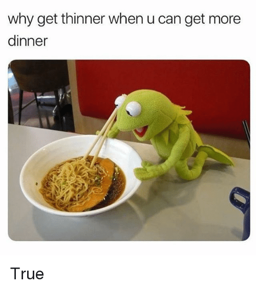 True, Girl Memes, and Can: why get thinner when u can get more  dinner True
