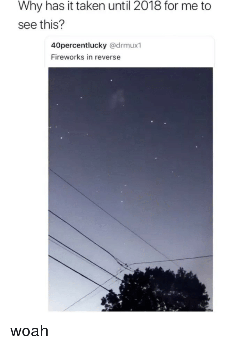 Taken, Tumblr, and Fireworks: Why has it taken until 2018 for me to  see this?  40percentlucky @drmux1  Fireworks in reverse woah