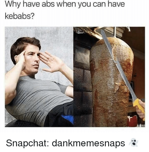 Memes, Snapchat, and 🤖: Why have abs when you can have  kebabs? Snapchat: dankmemesnaps 👻