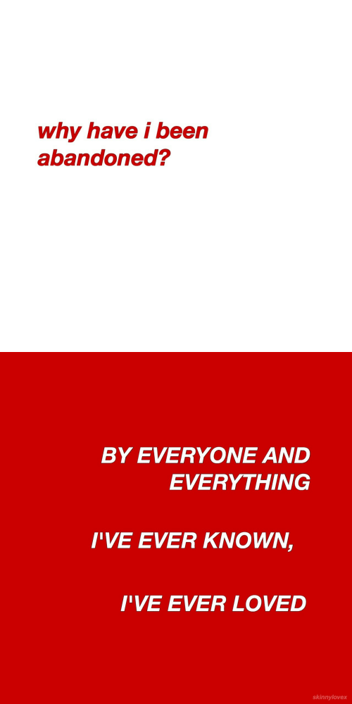 Been, Why, and Everything: why have i been  abandoned?   BY EVERYONE AND  EVERYTHING  I'VE EVER KNOWN,  I'VE EVER LOVED  skinnylovex