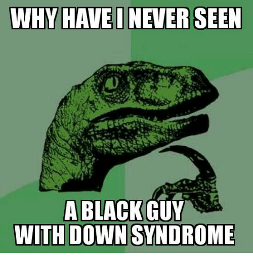 Image of: Curious Dinosaur Funny Why Havei Never Seen Black Guy With Down Syndrome Black Meme On