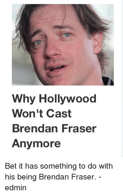 why hollywood won t cast brendan fraser anymore bet it has something