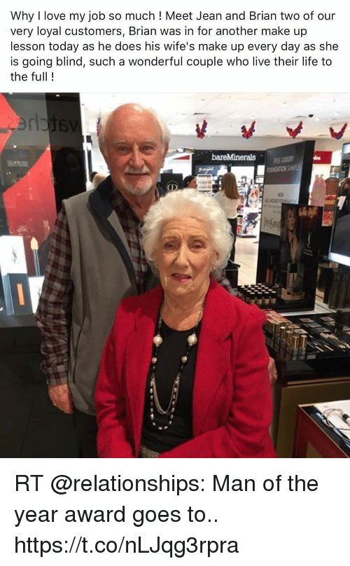 Life, Love, and Memes: Why I love my job so much ! Meet Jean and Brian two of our  very loyal customers, Brian was in for another make up  lesson today as he does his wife's make up every day as she  is going blind, such a wonderful couple who live their life to  the full! RT @relationships: Man of the year award goes to.. https://t.co/nLJqg3rpra