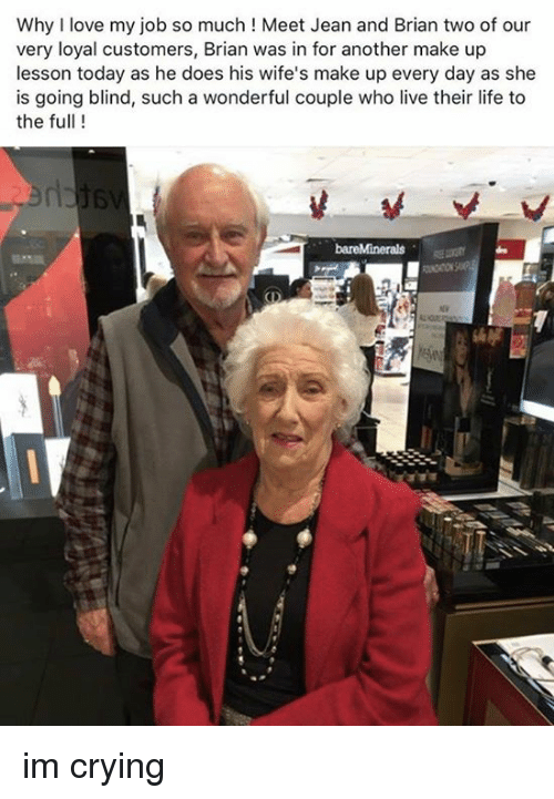 Crying, Life, and Love: Why I love my job so much! Meet Jean and Brian two of our  very loyal customers, Brian was in for another make up  lesson today as he does his wife's make up every day as she  is going blind, such a wonderful couple who live their life to  the full ! im crying