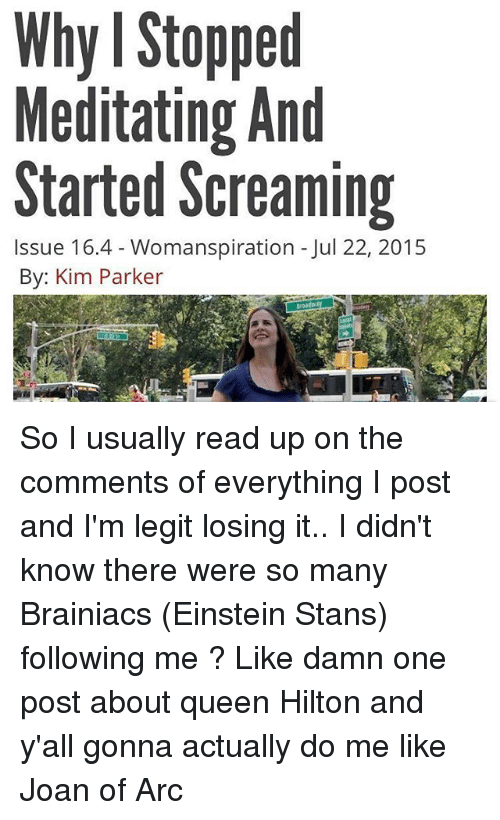 Tumblr, Queen, and Einstein: Why I Stopped  Meditating And  Started Screaming  Issue 16.4 Womanspiration Jul 22, 2015  By: Kim Parker So I usually read up on the comments of everything I post and I'm legit losing it.. I didn't know there were so many Brainiacs (Einstein Stans) following me ? Like damn one post about queen Hilton and y'all gonna actually do me like Joan of Arc