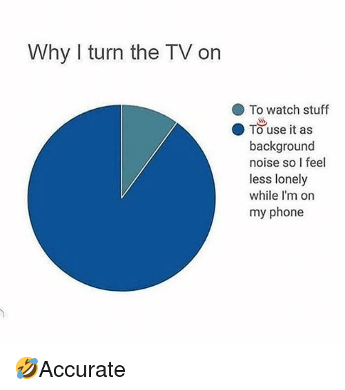 "Memes, Phone, and Stuff: Why I turn the TV on  To watch stuff  ""  ● Tuse it as  background  noise so I feel  less lonely  while I'm on  my phone 🤣Accurate"
