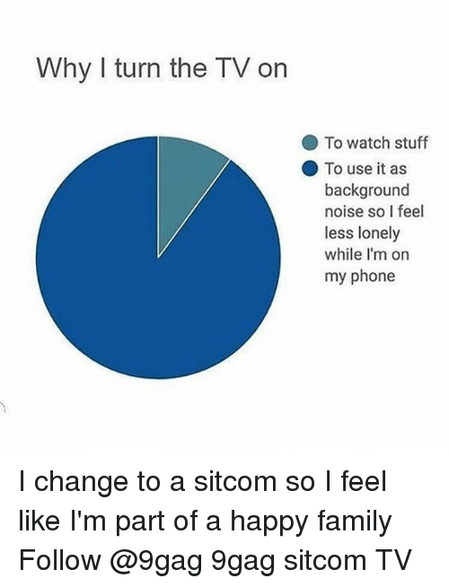9gag, Family, and Memes: Why I turn the TV on  To watch stuff  To use it as  background  noise so I feel  less lonely  while I'm on  my phone I change to a sitcom so I feel like I'm part of a happy family Follow @9gag 9gag sitcom TV