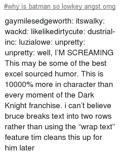 "Batman, Tumblr, and Best:  #why is batman so lowkey angst ong gaymilesedgeworth:  itswalky:  wackd:  likelikedirtycute:  dustrial-inc:  luzialowe:  unpretty:  unpretty:  well,     I'M SCREAMING  This may be some of the best excel sourced humor.   This is 10000% more in character than every moment of the Dark Knight franchise.  i can't believe bruce breaks text into two rows rather than using the ""wrap text"" feature  tim cleans this up for him later"