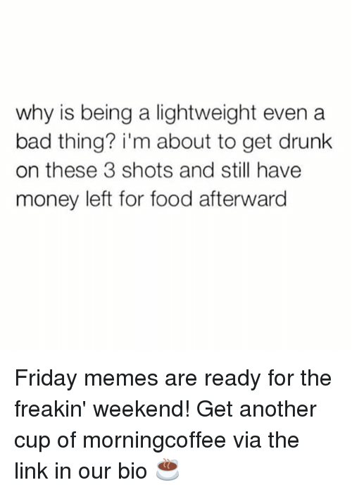 Bad, Drunk, and Food: why is being a lightweight even a  bad thing? i'm about to get drunk  on these 3 shots and still have  money left for food afterward Friday memes are ready for the freakin' weekend! Get another cup of morningcoffee via the link in our bio ☕️